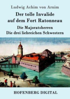 Der tolle Invalide auf dem Fort Ratonneau / Die Majoratsherren / Die drei liebreichen Schwestern, Ludwig Achim von Arnim