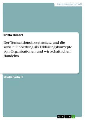 Der Transaktionskostenansatz und die soziale Einbettung als Erklärungskonzepte von Organisationen und wirtschaftlichen Handelns, Britta Hilbert
