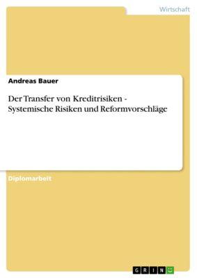 Der Transfer von Kreditrisiken - Systemische Risiken und Reformvorschläge, Andreas Bauer