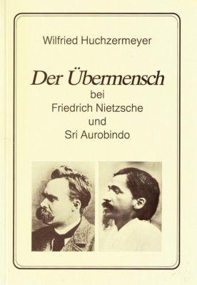 Der Übermensch bei Friedrich Nietzsche und Sri Aurobindo, Wilfried Huchzermeyer