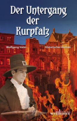 Der Untergang der Kurpfalz: Historischer Roman, Wolfgang Vater