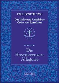 Der wahre und unsichtbare Orden vom Rosenkranz: Bd.1 Die Rosenkreuzer-Allegorie, Paul Foster Case