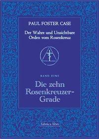 Der wahre und unsichtbare Orden vom Rosenkranz: Bd.2 Die zehn Rosenkreuzer-Grade, Paul Foster Case