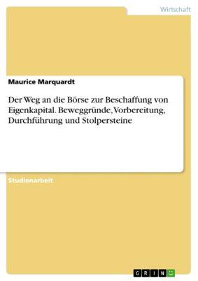 Der Weg an die Börse zur Beschaffung von Eigenkapital. Beweggründe, Vorbereitung, Durchführung und Stolpersteine, Maurice Marquardt
