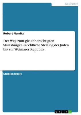 Der Weg zum gleichberechtigten Staatsbürger - Rechtliche Stellung der Juden bis zur  Weimarer Republik, Robert Nemitz
