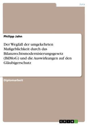 Der Wegfall der umgekehrten Massgeblichkeit durch das Bilanzrechtsmodernisierungsgesetz (BilMoG) und die Auswirkungen auf den Gläubigerschutz, Philipp Jahn