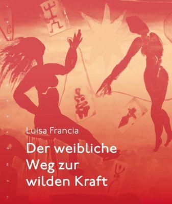 Der weibliche Weg zur wilden Kraft - Luisa Francia |