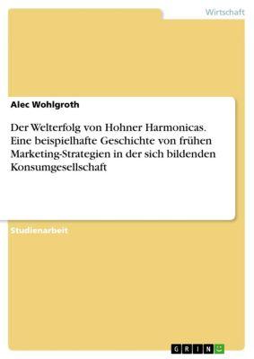 Der Welterfolg von Hohner Harmonicas. Eine beispielhafte Geschichte von frühen Marketing-Strategien in der sich bildenden Konsumgesellschaft, Alec Wohlgroth