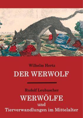 Der Werwolf / Werwölfe und Tierverwandlungen im Mittelalter, Wilhelm Hertz, Rudolf Leubuscher