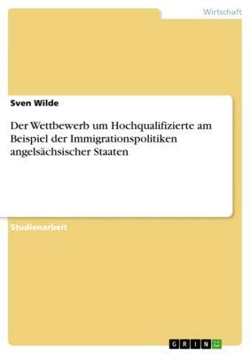 Der Wettbewerb um Hochqualifizierte am Beispiel der Immigrationspolitiken angelsächsischer Staaten, Sven Wilde