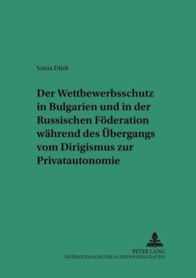 Der Wettbewerbsschutz in Bulgarien und in der Russischen Föderation während des Übergangs vom Dirigismus zur Privatautonomie, Vania Dilek