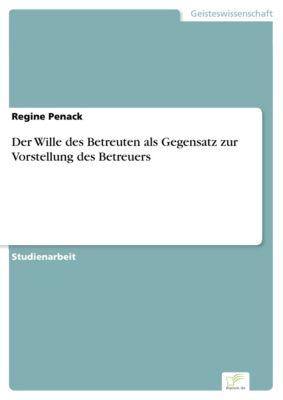 Der Wille des Betreuten als Gegensatz zur Vorstellung des Betreuers, Regine Penack