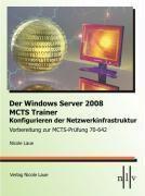 Der Windows Server 2008 MCTS Trainer - Konfigurieren der Netzwerkinfrastruktur, Nicole Laue