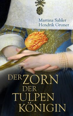 Der Zorn der Tulpenkönigin, Martina Sahler, HENDRIK GRUNER