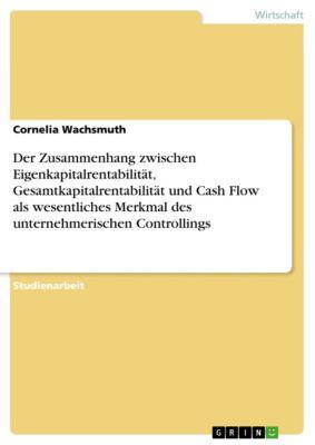 Der Zusammenhang zwischen Eigenkapitalrentabilität, Gesamtkapitalrentabilität und Cash Flow als wesentliches Merkmal des unternehmerischen Controllings, Cornelia Wachsmuth