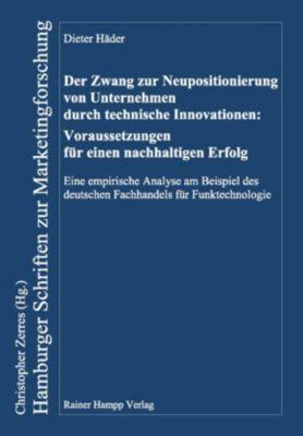 Der Zwang zur Neupositionierung von Unternehmen durch technische Innovationen: Voraussetzungen für einen nachhaltigen Erfolg, Dieter Häder
