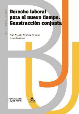 Derecho laboral para el nuevo tiempo. Construcción conjunta, Ana María Muñoz Segura