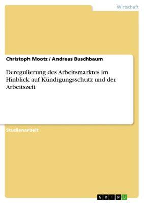 Deregulierung des Arbeitsmarktes im Hinblick auf Kündigungsschutz und der Arbeitszeit, Christoph Mootz, Andreas Buschbaum
