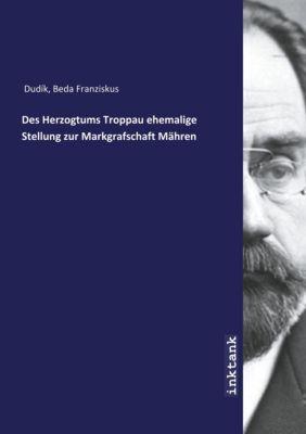 Des Herzogtums Troppau ehemalige Stellung zur Markgrafschaft Mähren - Beda Dudik |