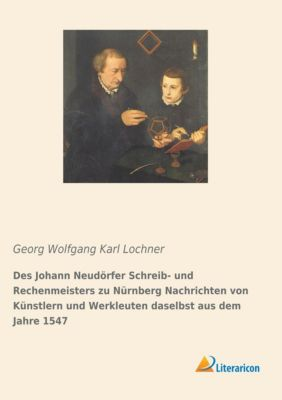 Des Johann Neudörfer Schreib- und Rechenmeisters zu Nürnberg Nachrichten von Künstlern und Werkleuten daselbst aus dem Jahre 1547