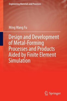 Design and Development of Metal-Forming Processes and Products Aided by Finite Element Simulation, Ming Wang Fu