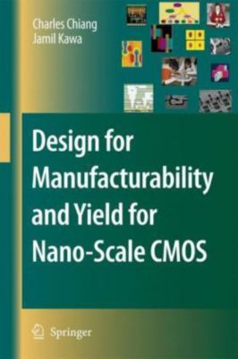Design for Manufacturability and Yield for Nano-Scale CMOS, Charles C. Chiang, Jamil Kawa