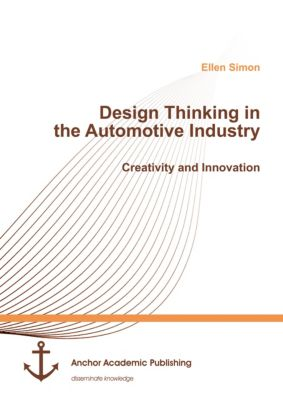 Design Thinking in the Automotive Industry. Creativity and Innovation, Ellen Simon
