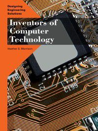 Designing Engineering Solutions: Inventors of Computer Technology, Heather S. Morrison