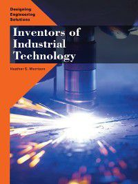 Designing Engineering Solutions: Inventors of Industrial Technology, Heather S. Morrison