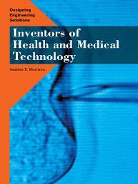 Designing Engineering Solutions: Inventors of Health and Medical Technology, Heather S. Morrison