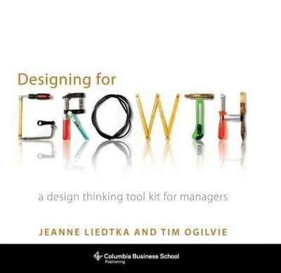 Designing for Growth, Jeanne Liedtka, Tim Ogilvie