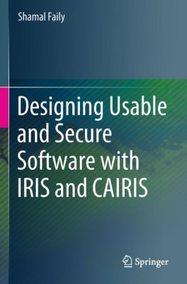 Designing Usable and Secure Software with IRIS and CAIRIS, Shamal Faily