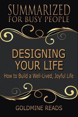 Designing Your Life - Summarized for Busy People: How to Build a Well-Lived, Joyful Life, Goldmine Reads