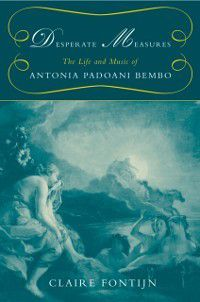 Desperate Measures: The Life and Music of Antonia Padoani Bembo Book and CD, Claire Fontijn