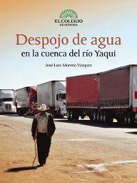 Despojo de agua en la cuenca del río yaqui, José Moreno