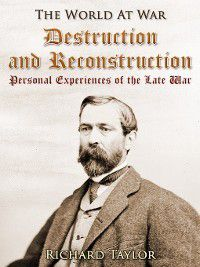 Destruction and Reconstruction: / Personal Experiences of the Late War, Richard Taylor