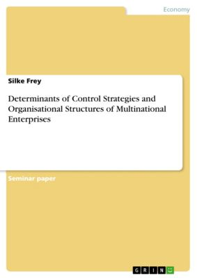 Determinants of Control Strategies and Organisational Structures of Multinational Enterprises, Silke Frey