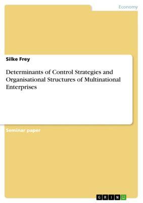 Determinants of Control Strategies and Organisational Structures of Multinational Enterprises, Silke Frey