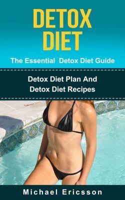 Detox Diet - The Essential Detox Diet Guide: Detox Diet Plan And Detox Diet Recipes, Dr. Michael Ericsson