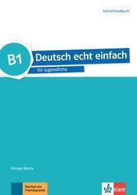 Deutsch echt einfach: B1 - Lehrerhandbuch, Giorgio Motta, E. Danuta Machowiak, Jan Szurmant, Ulrike Trebesius-Bensch