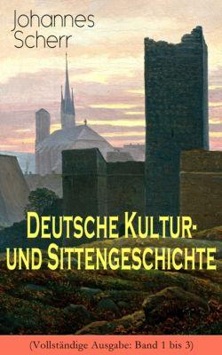 Deutsche Kultur- und Sittengeschichte (Vollständige Ausgabe: Band 1 bis 3), Johannes Scherr