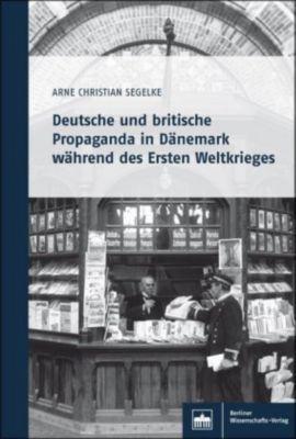 Deutsche und britische Propaganda in Dänemark während des Ersten Weltkrieges - Arne Christian Segelke |