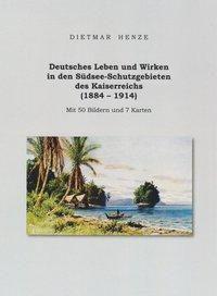 Deutsches Leben und Wirken in den Südsee-Schutzgebieten des Kaiserreichs (1884 - 1914)