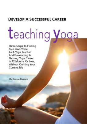 Develop a Successful Career Teaching Yoga: Three Steps to Finding Your own Voice as a Yoga Teacher and Developing a Thriving Yoga Career in 12 Months or Less Without Quitting Your Current Job, Shona Garner