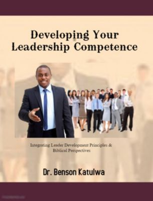 Developing Your Leadership Competence: Integrating Leader Development Principles & Biblical Perspectives, Benson Katulwa