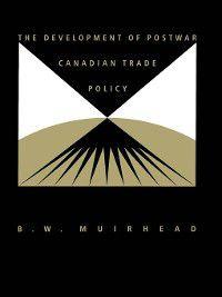 Development of Postwar Canadian Trade Policy, B. Muirhead