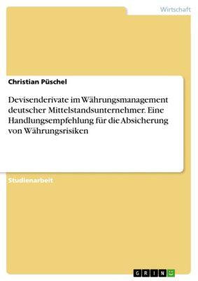 Devisenderivate im Währungsmanagement deutscher Mittelstandsunternehmer. Eine Handlungsempfehlung für die Absicherung von Währungsrisiken, Christian Püschel