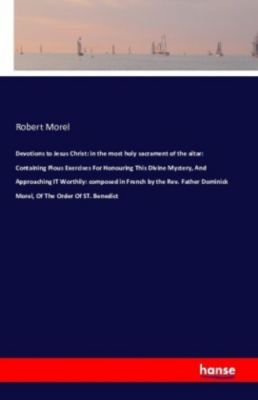 Devotions to Jesus Christ: In the most holy sacrament of the altar, Robert Morel