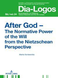 Dia-logos: After God  the Normative Power of the Will from the Nietzschean Perspective, Marta Soniewicka