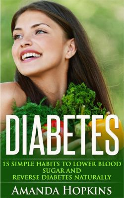 Diabetes: 15 Simple Habits to Lower Blood Sugar and Reverse Diabetes Naturally, Amanda Hopkins